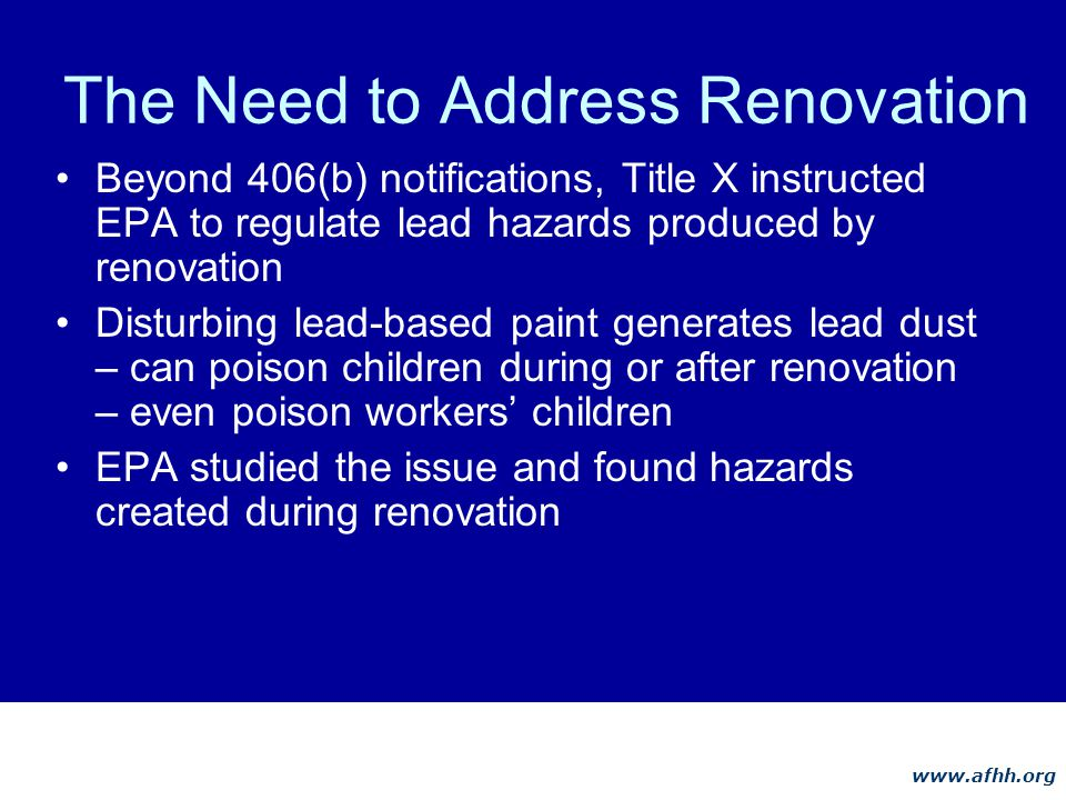www.afhh.org The Need to Address Renovation Beyond 406(b) notifications, Title X instructed EPA to regulate lead hazards produced by renovation Disturbing lead-based paint generates lead dust – can poison children during or after renovation – even poison workers children EPA studied the issue and found hazards created during renovation