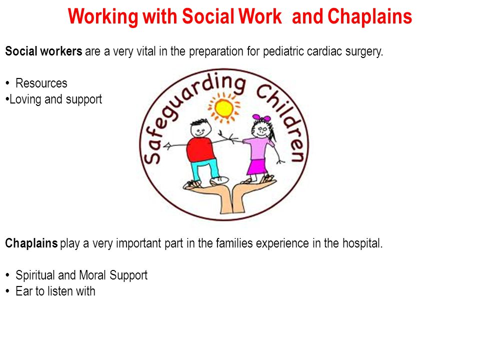 Working with Social Work and Chaplains Social workers are a very vital in the preparation for pediatric cardiac surgery.