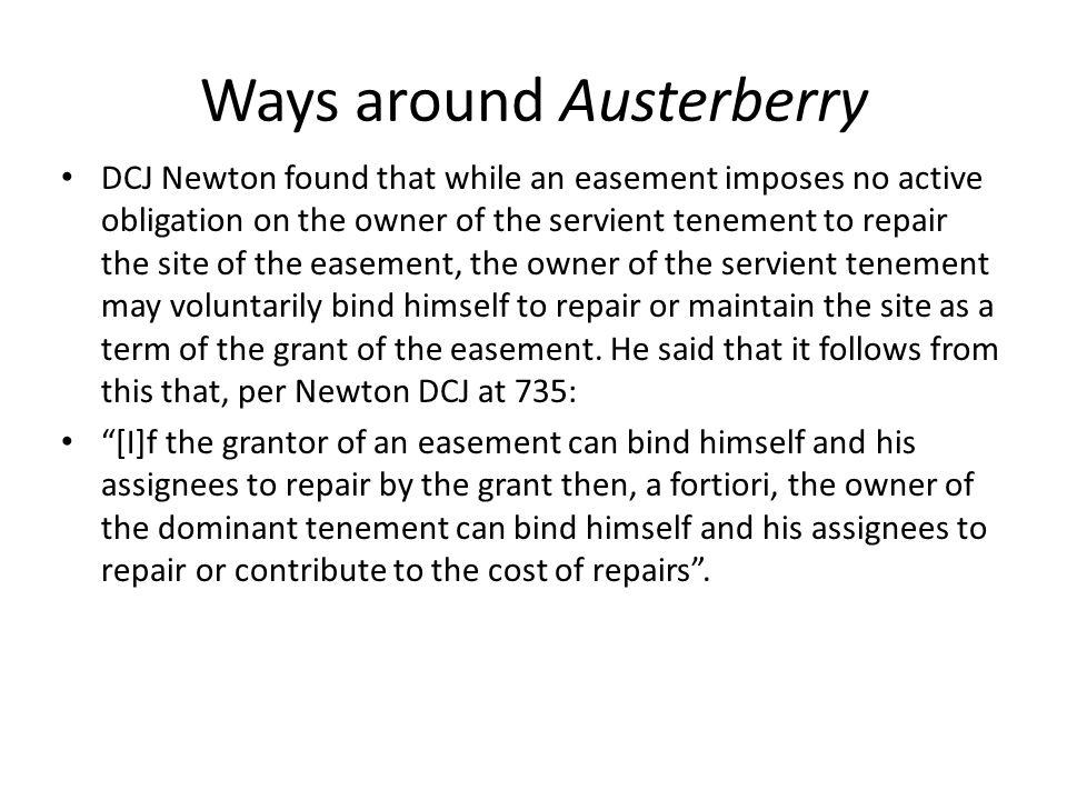 Ways around Austerberry DCJ Newton found that while an easement imposes no active obligation on the owner of the servient tenement to repair the site