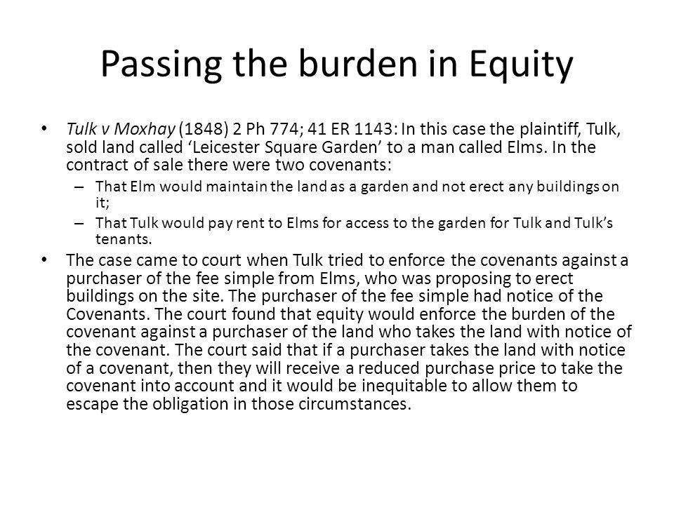 Passing the burden in Equity Tulk v Moxhay (1848) 2 Ph 774; 41 ER 1143: In this case the plaintiff, Tulk, sold land called Leicester Square Garden to