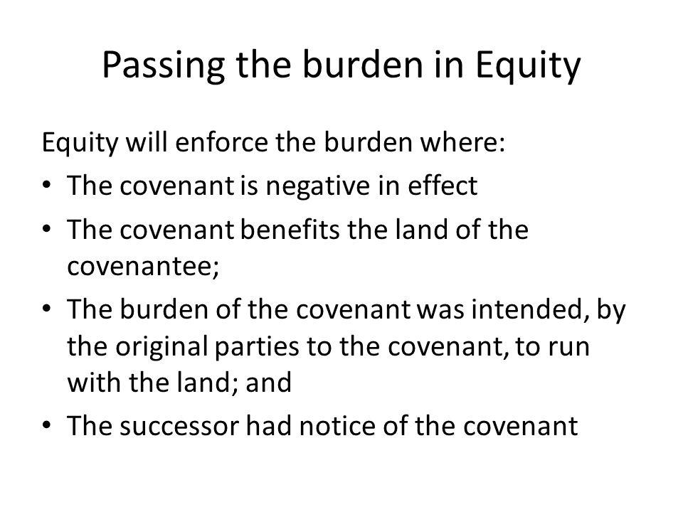 Passing the burden in Equity Equity will enforce the burden where: The covenant is negative in effect The covenant benefits the land of the covenantee