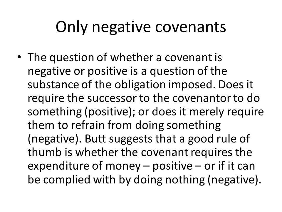 Only negative covenants The question of whether a covenant is negative or positive is a question of the substance of the obligation imposed. Does it r