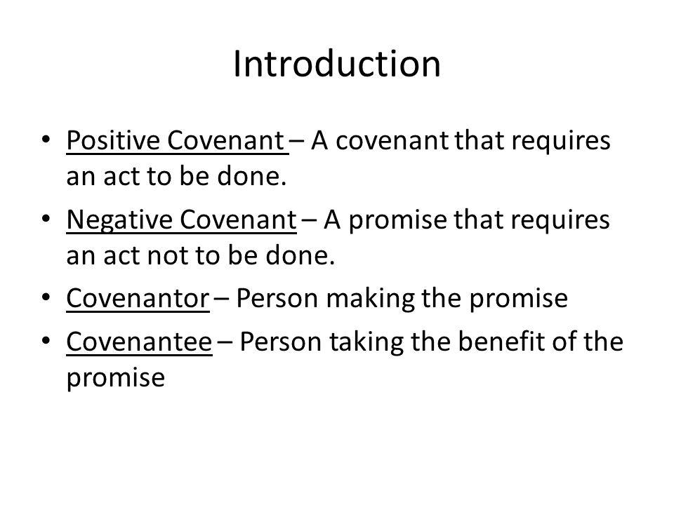 Introduction Positive Covenant – A covenant that requires an act to be done. Negative Covenant – A promise that requires an act not to be done. Covena