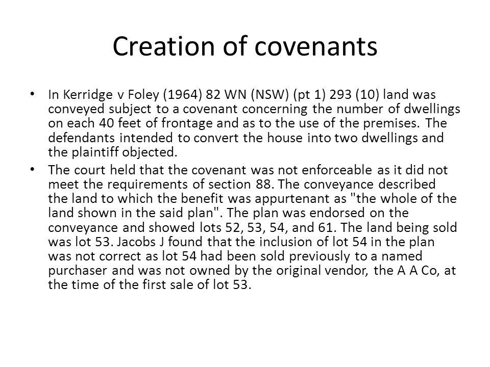 Creation of covenants In Kerridge v Foley (1964) 82 WN (NSW) (pt 1) 293 (10) land was conveyed subject to a covenant concerning the number of dwelling