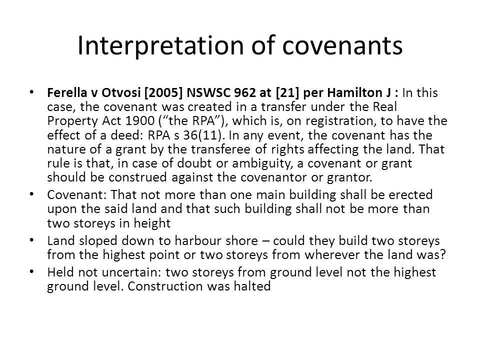 Interpretation of covenants Ferella v Otvosi [2005] NSWSC 962 at [21] per Hamilton J : In this case, the covenant was created in a transfer under the