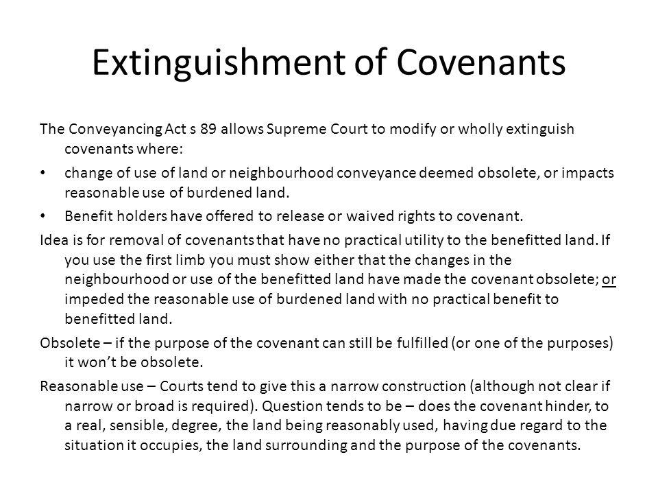 Extinguishment of Covenants The Conveyancing Act s 89 allows Supreme Court to modify or wholly extinguish covenants where: change of use of land or ne