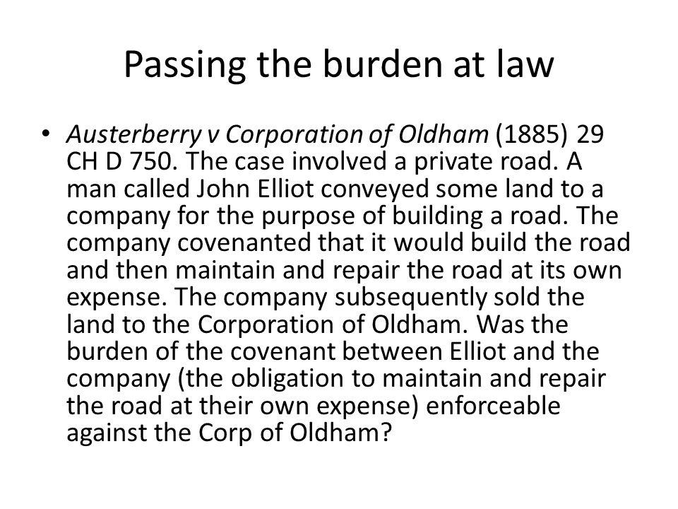 Passing the burden at law Austerberry v Corporation of Oldham (1885) 29 CH D 750. The case involved a private road. A man called John Elliot conveyed