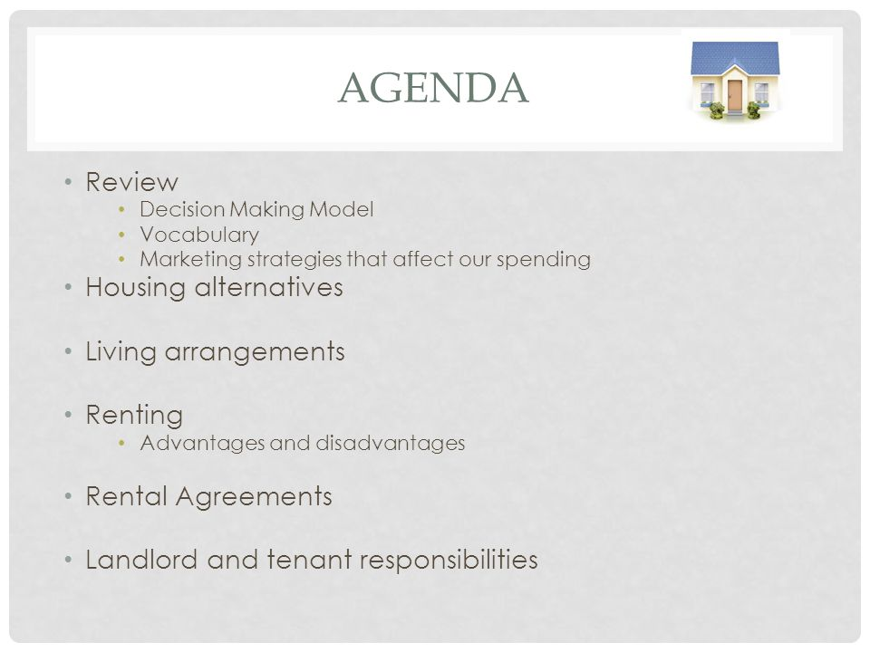 AGENDA Review Decision Making Model Vocabulary Marketing strategies that affect our spending Housing alternatives Living arrangements Renting Advantages and disadvantages Rental Agreements Landlord and tenant responsibilities