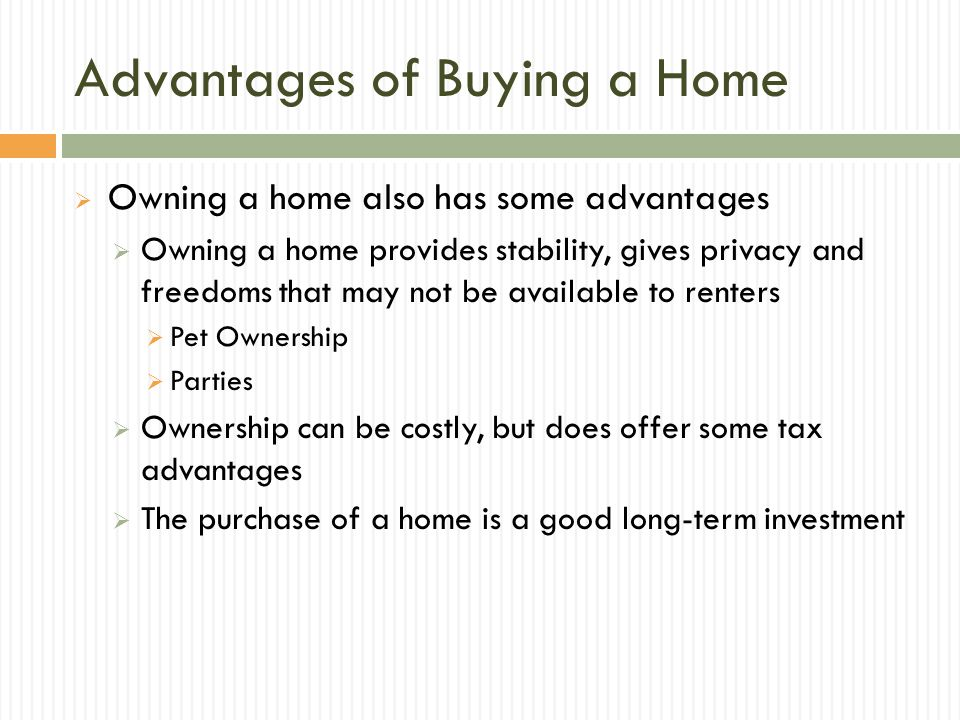 Advantages of Buying a Home Owning a home also has some advantages Owning a home provides stability, gives privacy and freedoms that may not be available to renters Pet Ownership Parties Ownership can be costly, but does offer some tax advantages The purchase of a home is a good long-term investment