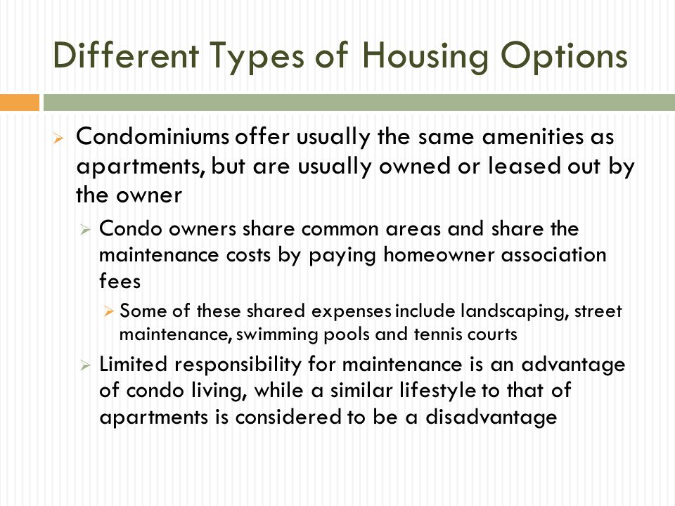 Different Types of Housing Options Condominiums offer usually the same amenities as apartments, but are usually owned or leased out by the owner Condo