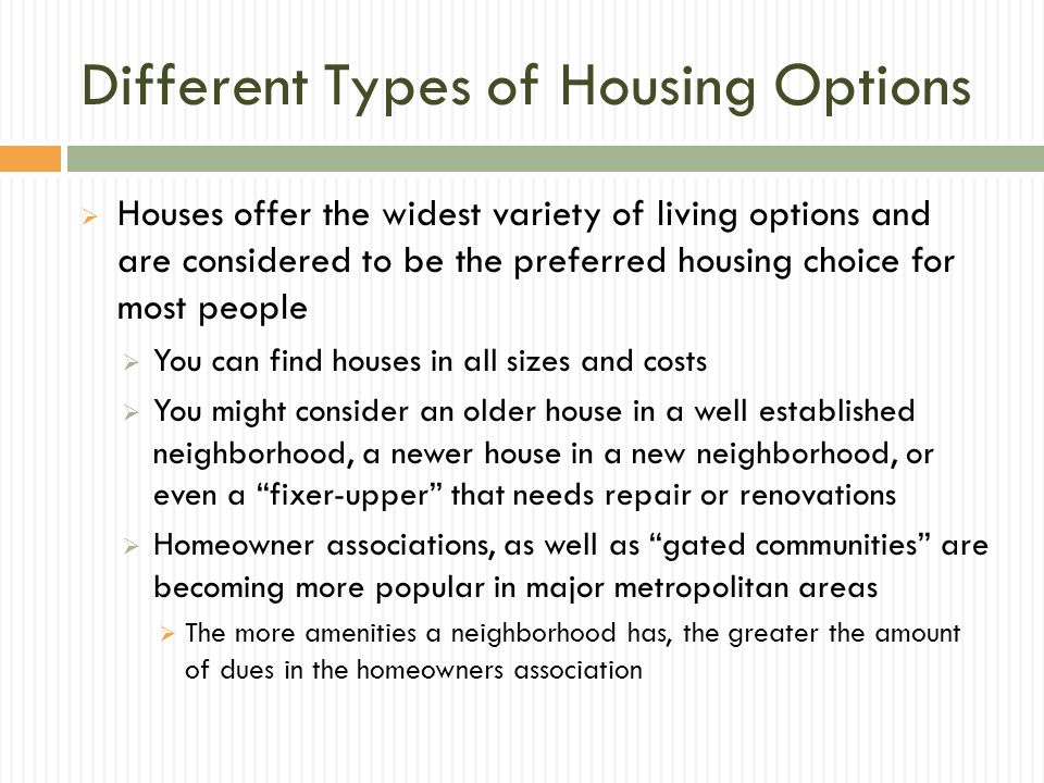 Different Types of Housing Options Houses offer the widest variety of living options and are considered to be the preferred housing choice for most people You can find houses in all sizes and costs You might consider an older house in a well established neighborhood, a newer house in a new neighborhood, or even a fixer-upper that needs repair or renovations Homeowner associations, as well as gated communities are becoming more popular in major metropolitan areas The more amenities a neighborhood has, the greater the amount of dues in the homeowners association