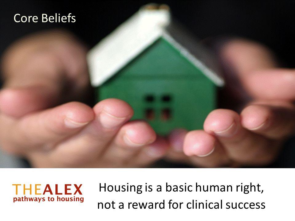 Core Beliefs Housing is a basic human right, not a reward for clinical success Core Beliefs