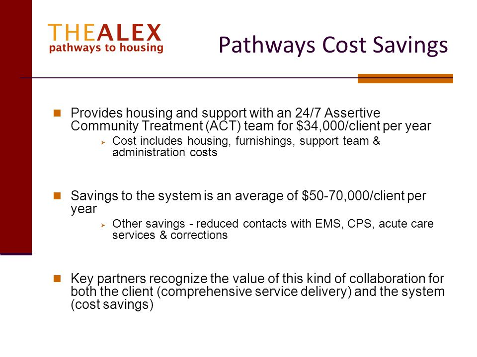 Client Cost Example Walter Walter is a 47 year old male and prior to Pathways had been on the street for five years Multiple health concerns Moved into Pathways September 2008 2007 Costs Hospital costs, walk in clinics, ER treatment = $ 55,520.67 2008 Costs – Prior to Pathways Admission Hospital costs, walk in clinics, ER treatment= $121,446.57 Since Admission to Pathways $500/ER visit x 1 visit = $ 500.00