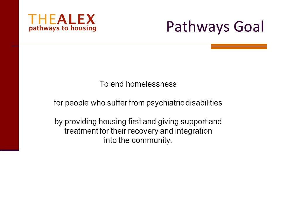 Pathways Values Client centered approach to treatment & services Support maximum integration into the community A Harm Reduction Model No flunk out policy – allows clients dignity in failure and relapse Belief in recovery that rests on the knowledge that people with mental illness can and do recover their lives completely Enable the client to acquire a meaningful & productive role in the community Support clients in reaching education & vocational goals Reconnection/involvement with family