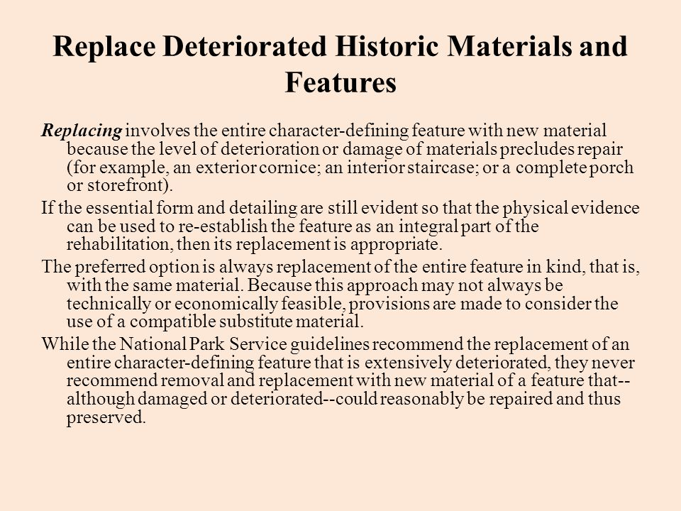 Replace Deteriorated Historic Materials and Features Replacing involves the entire character-defining feature with new material because the level of d