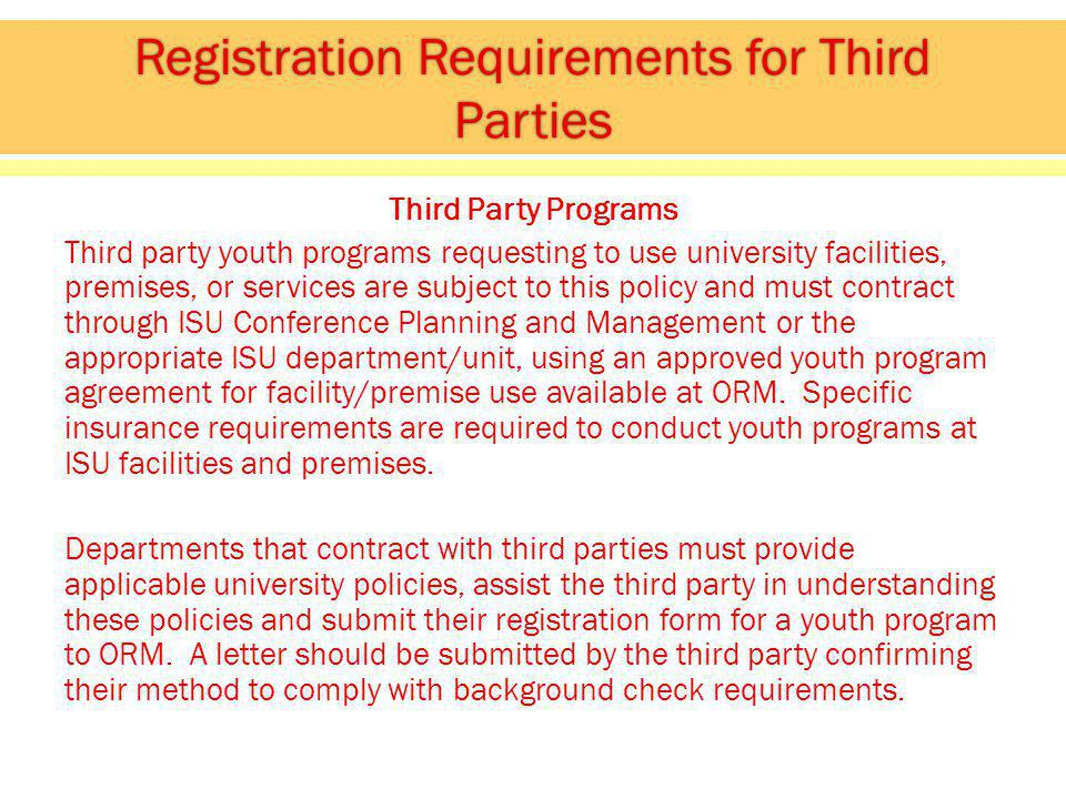 Third Party Programs Third party youth programs requesting to use university facilities, premises, or services are subject to this policy and must contract through ISU Conference Planning and Management or the appropriate ISU department/unit, using an approved youth program agreement for facility/premise use available at ORM.