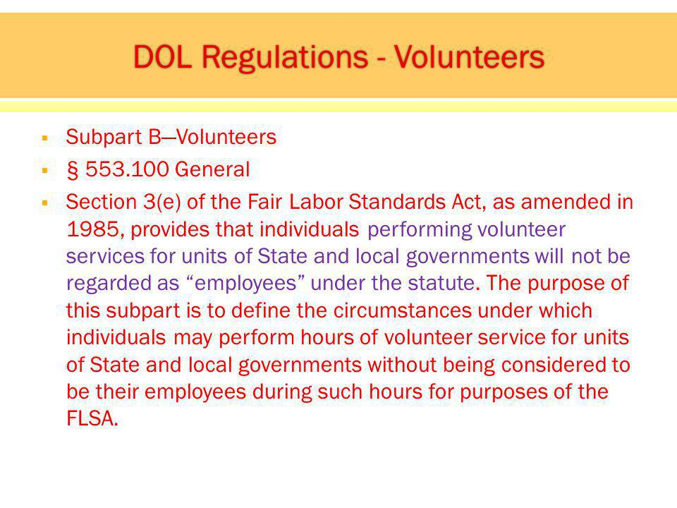 Subpart BVolunteers § General Section 3(e) of the Fair Labor Standards Act, as amended in 1985, provides that individuals performing volunteer services for units of State and local governments will not be regarded as employees under the statute.