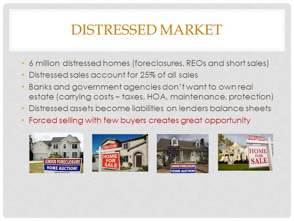 DISTRESSED MARKET 6 million distressed homes (foreclosures, REOs and short sales) Distressed sales account for 25% of all sales Banks and government agencies dont want to own real estate (carrying costs – taxes, HOA, maintenance, protection) Distressed assets become liabilities on lenders balance sheets Forced selling with few buyers creates great opportunity