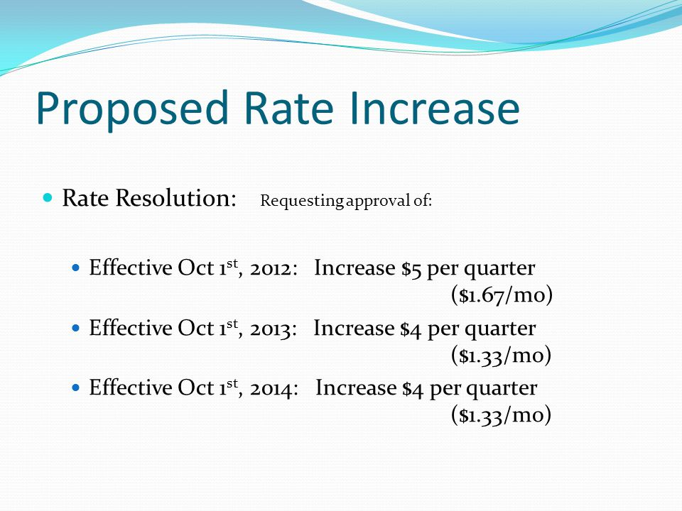Proposed Rate Increase Rate Resolution: Requesting approval of: Effective Oct 1 st, 2012: Increase $5 per quarter ($1.67/mo) Effective Oct 1 st, 2013: Increase $4 per quarter ($1.33/mo) Effective Oct 1 st, 2014: Increase $4 per quarter ($1.33/mo)