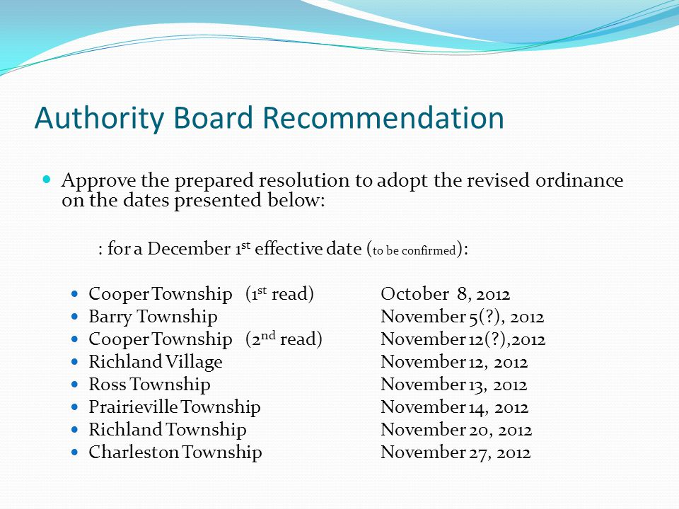 Authority Board Recommendation Approve the prepared resolution to adopt the revised ordinance on the dates presented below: : for a December 1 st effective date ( to be confirmed ): Cooper Township(1 st read)October 8, 2012 Barry TownshipNovember 5(?), 2012 Cooper Township(2 nd read)November 12(?),2012 Richland VillageNovember 12, 2012 Ross TownshipNovember 13, 2012 Prairieville TownshipNovember 14, 2012 Richland TownshipNovember 20, 2012 Charleston TownshipNovember 27, 2012