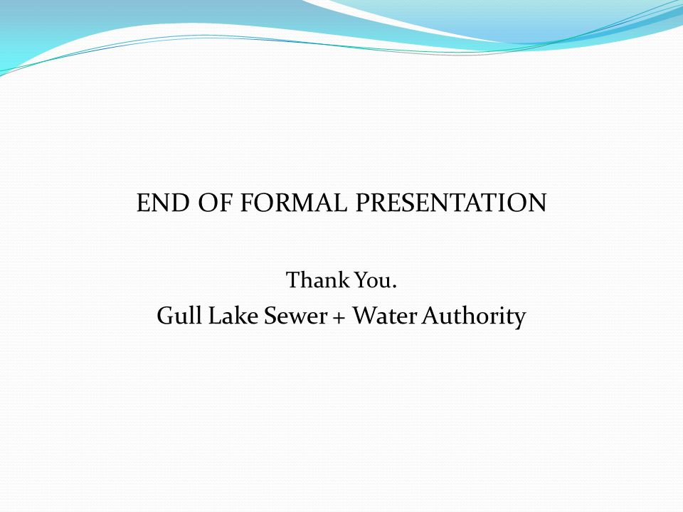 END OF FORMAL PRESENTATION Thank You. Gull Lake Sewer + Water Authority
