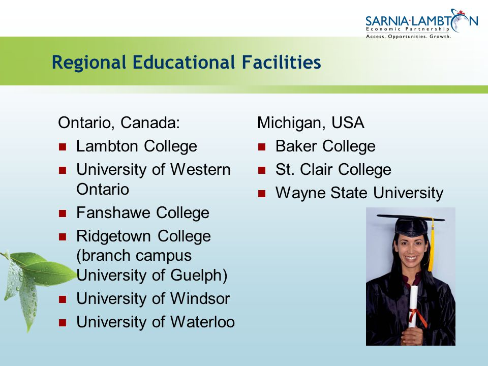 Regional Educational Facilities Ontario, Canada: Lambton College University of Western Ontario Fanshawe College Ridgetown College (branch campus University of Guelph) University of Windsor University of Waterloo Michigan, USA Baker College St.