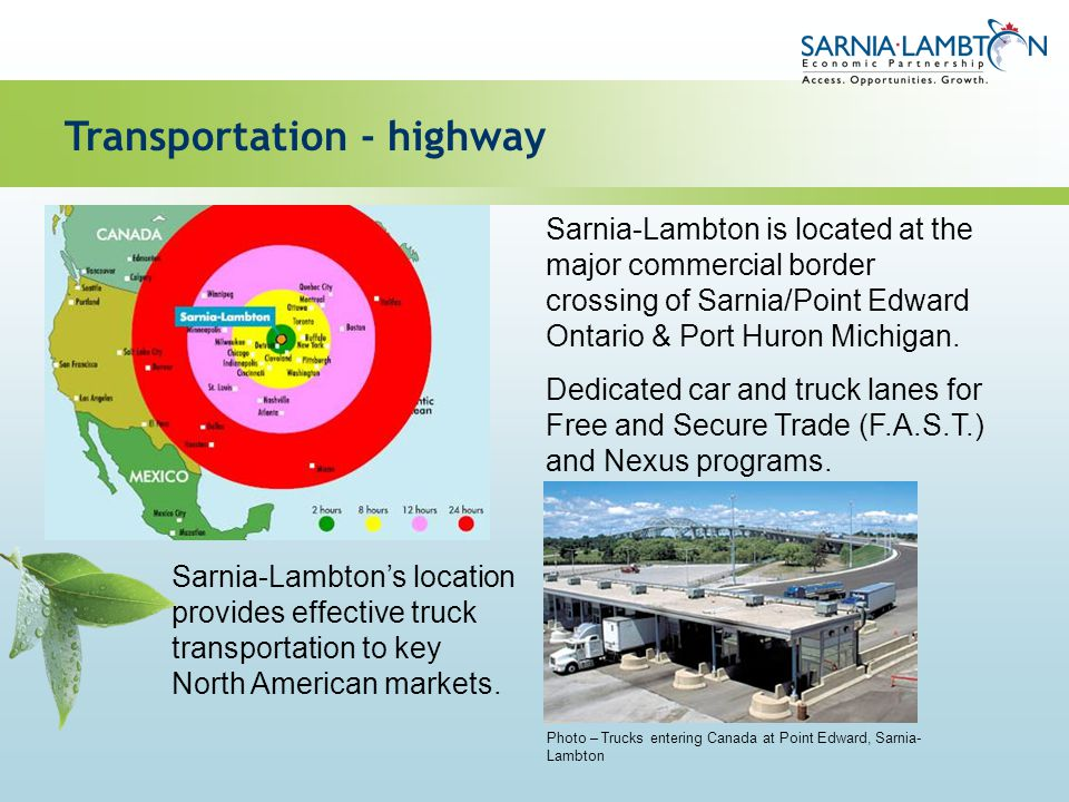 Sarnia-Lambton is located at the major commercial border crossing of Sarnia/Point Edward Ontario & Port Huron Michigan. Dedicated car and truck lanes