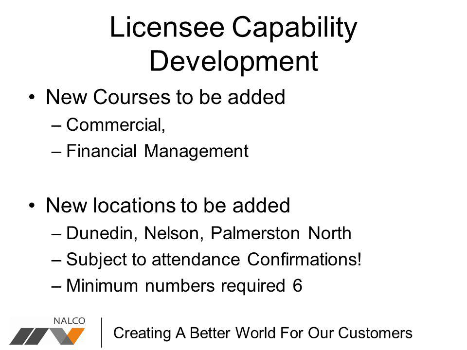 Creating A Better World For Our Customers Licensee Capability Development New Courses to be added –Commercial, –Financial Management New locations to be added –Dunedin, Nelson, Palmerston North –Subject to attendance Confirmations.