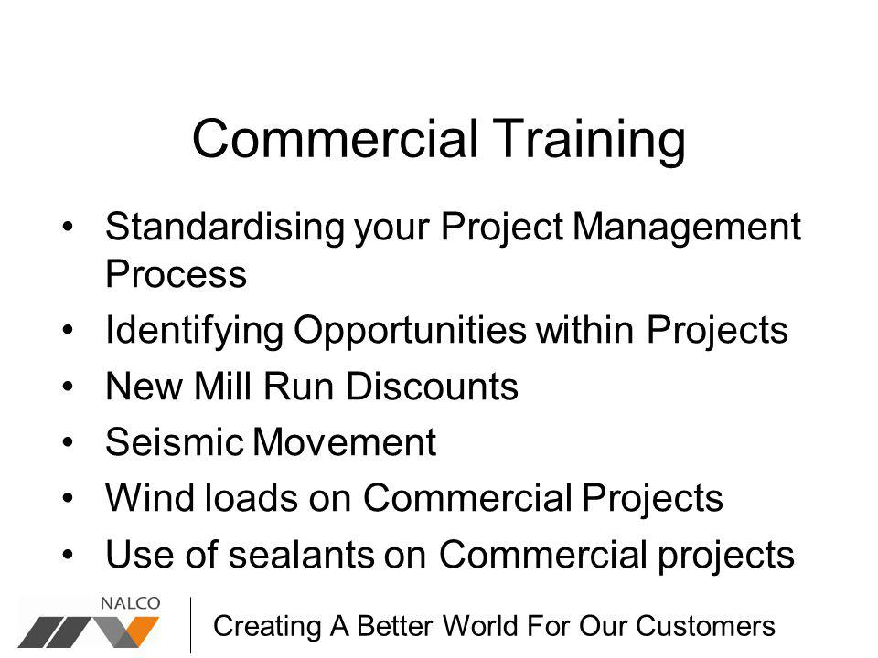 Creating A Better World For Our Customers Commercial Training Standardising your Project Management Process Identifying Opportunities within Projects New Mill Run Discounts Seismic Movement Wind loads on Commercial Projects Use of sealants on Commercial projects