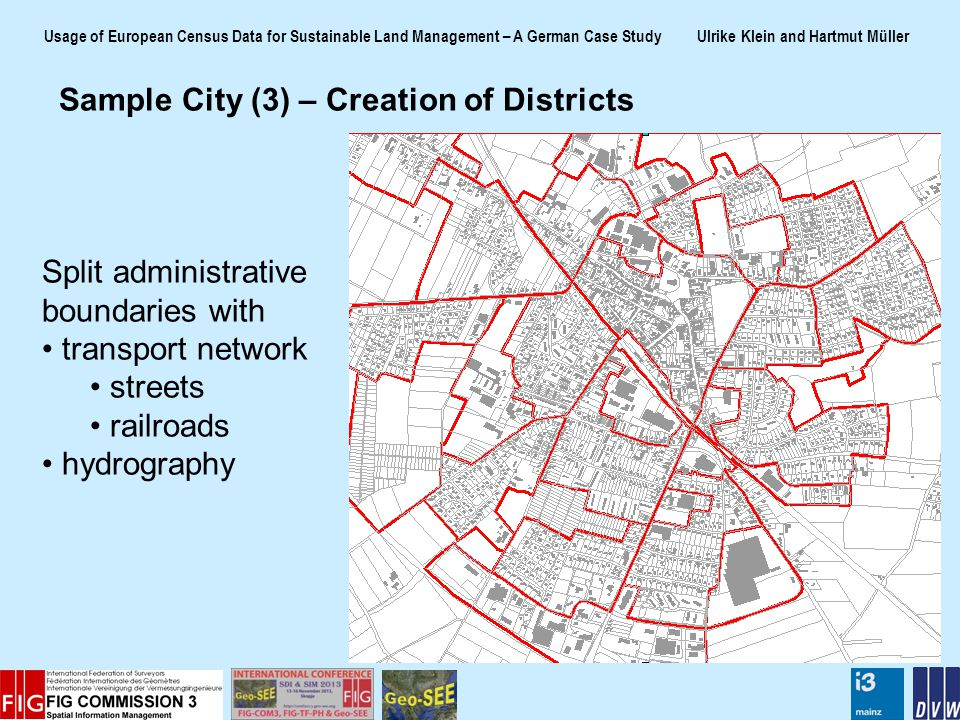 Usage of European Census Data for Sustainable Land Management – A German Case Study Ulrike Klein and Hartmut Müller Sample City (3) – Creation of Districts Split administrative boundaries with transport network streets railroads hydrography
