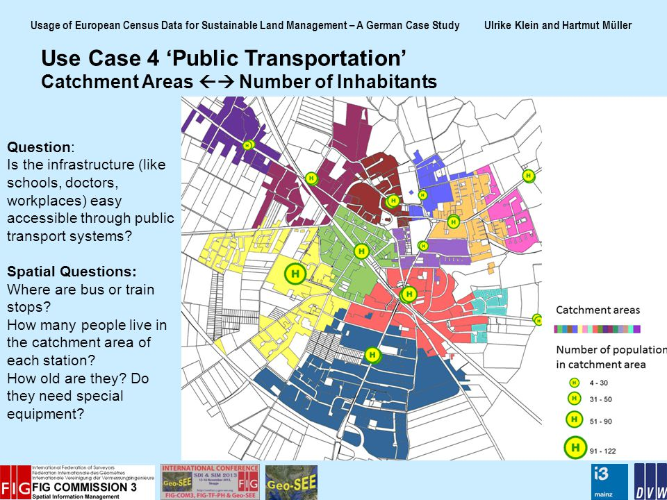 Usage of European Census Data for Sustainable Land Management – A German Case Study Ulrike Klein and Hartmut Müller Use Case 4 Public Transportation Catchment Areas Number of Inhabitants Question: Is the infrastructure (like schools, doctors, workplaces) easy accessible through public transport systems.