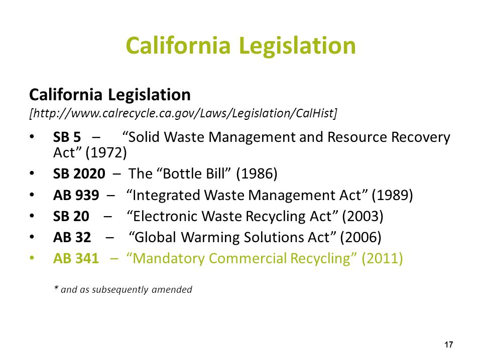 California Legislation 17 California Legislation [http://www.calrecycle.ca.gov/Laws/Legislation/CalHist] SB 5 – Solid Waste Management and Resource Re