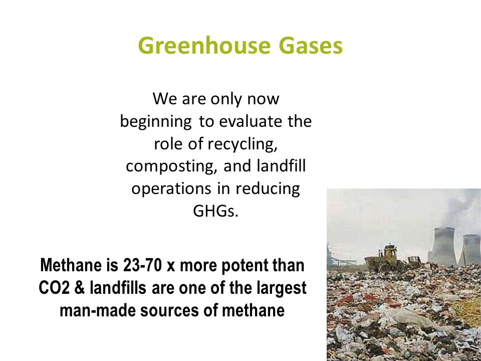 Greenhouse Gases We are only now beginning to evaluate the role of recycling, composting, and landfill operations in reducing GHGs. Methane is 23-70 x