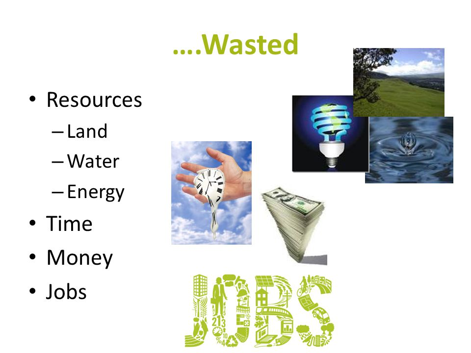 ….Wasted Resources – Land – Water – Energy Time Money Jobs