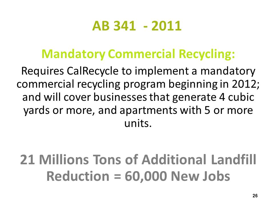 AB 341 - 2011 26 Mandatory Commercial Recycling: Requires CalRecycle to implement a mandatory commercial recycling program beginning in 2012; and will