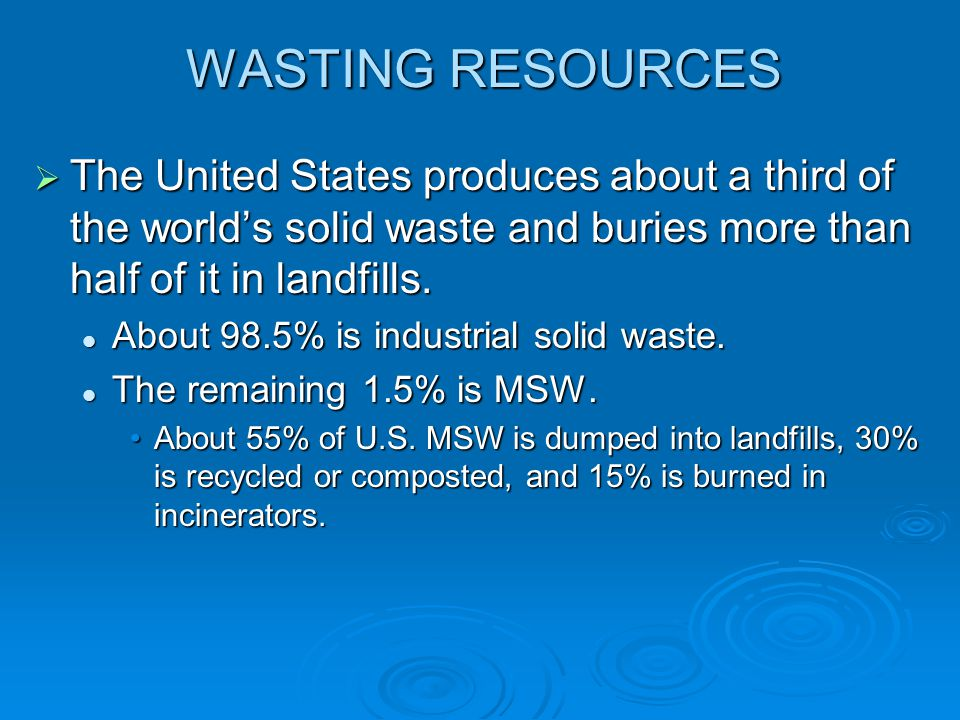 WASTING RESOURCES The United States produces about a third of the worlds solid waste and buries more than half of it in landfills. The United States p