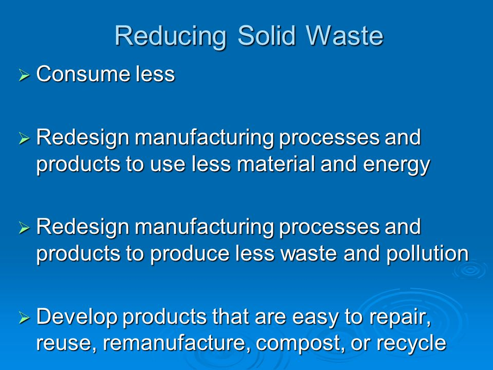 Reducing Solid Waste Consume less Consume less Redesign manufacturing processes and products to use less material and energy Redesign manufacturing pr