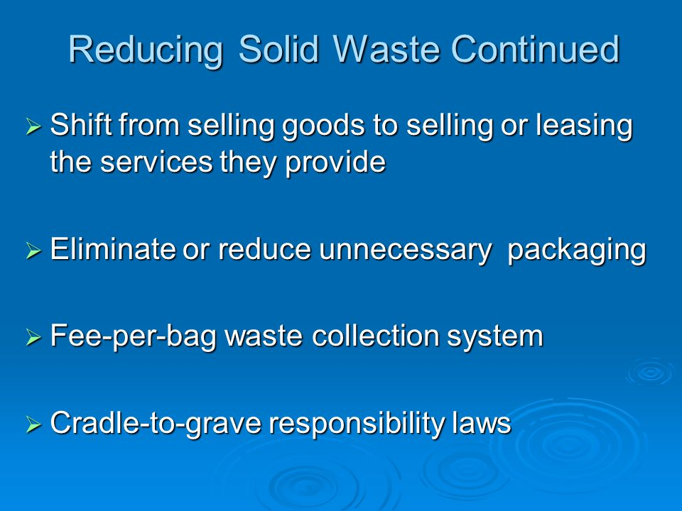 Reducing Solid Waste Continued Shift from selling goods to selling or leasing the services they provide Shift from selling goods to selling or leasing