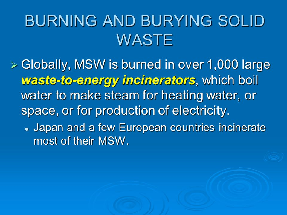 BURNING AND BURYING SOLID WASTE Globally, MSW is burned in over 1,000 large waste-to-energy incinerators, which boil water to make steam for heating w