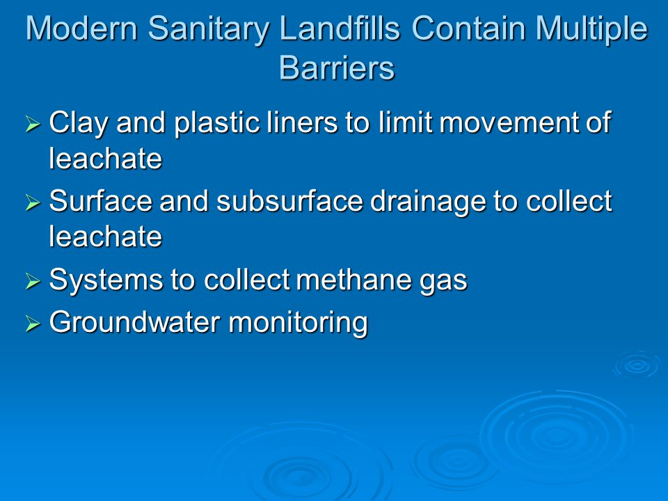 Modern Sanitary Landfills Contain Multiple Barriers Clay and plastic liners to limit movement of leachate Clay and plastic liners to limit movement of