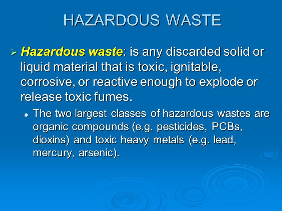 HAZARDOUS WASTE Hazardous waste: is any discarded solid or liquid material that is toxic, ignitable, corrosive, or reactive enough to explode or relea