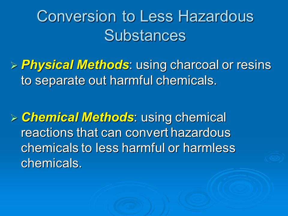 Conversion to Less Hazardous Substances Physical Methods: using charcoal or resins to separate out harmful chemicals. Physical Methods: using charcoal