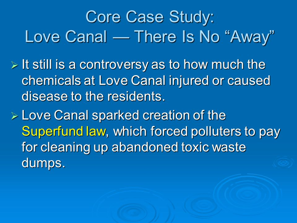 Core Case Study: Love Canal There Is No Away It still is a controversy as to how much the chemicals at Love Canal injured or caused disease to the res