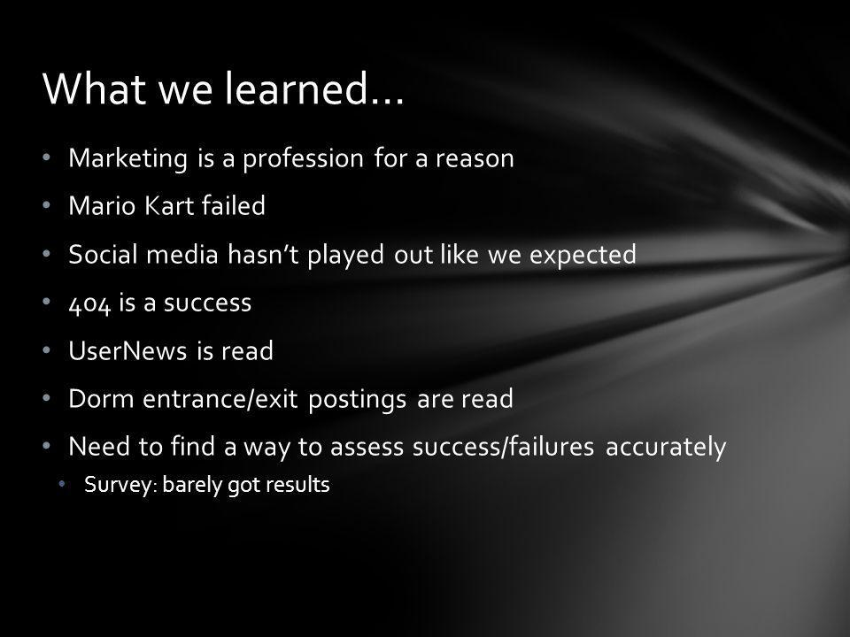 Marketing is a profession for a reason Mario Kart failed Social media hasnt played out like we expected 404 is a success UserNews is read Dorm entrance/exit postings are read Need to find a way to assess success/failures accurately Survey: barely got results What we learned…