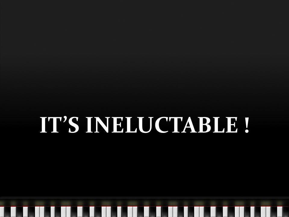 ITS INEXORABLE !