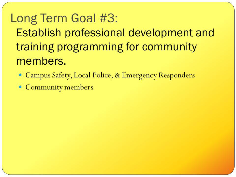 Long Term Goal #3: Campus Safety, Local Police, & Emergency Responders Community members Establish professional development and training programming for community members.