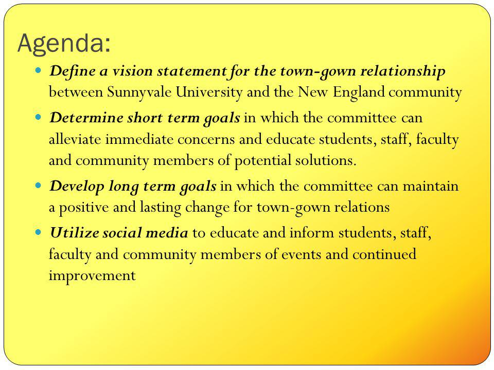 Agenda: Define a vision statement for the town-gown relationship between Sunnyvale University and the New England community Determine short term goals in which the committee can alleviate immediate concerns and educate students, staff, faculty and community members of potential solutions.