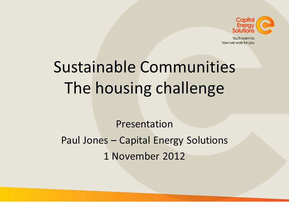 Sustainable Communities The housing challenge Presentation Paul Jones – Capital Energy Solutions 1 November 2012