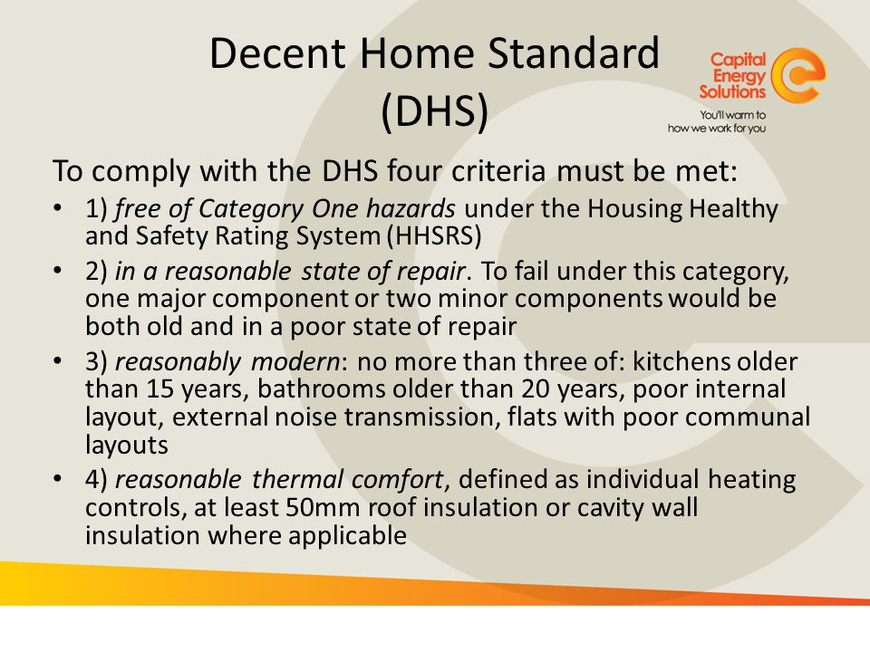 Decent Home Standard (DHS) To comply with the DHS four criteria must be met: 1) free of Category One hazards under the Housing Healthy and Safety Rati