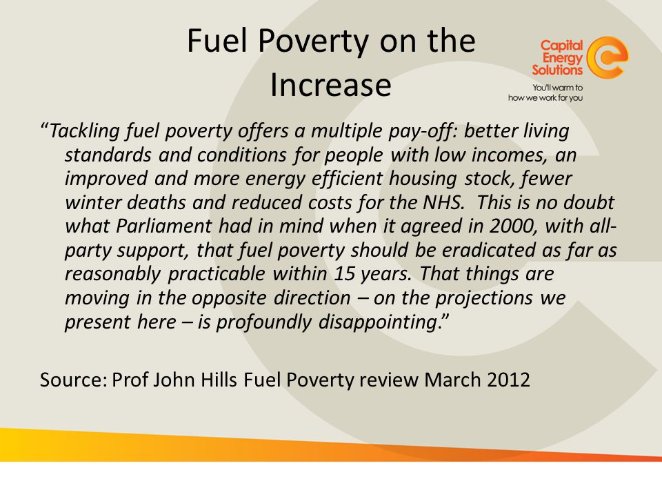 Fuel Poverty on the Increase Tackling fuel poverty offers a multiple pay-off: better living standards and conditions for people with low incomes, an i